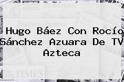 Hugo Báez Con Rocío Sánchez Azuara De <b>TV Azteca</b>