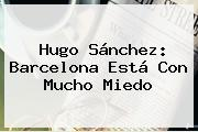 Hugo Sánchez: <b>Barcelona</b> Está Con Mucho Miedo