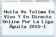 <b>Huila Vs Tolima</b> En Vivo Y En Directo Online Por La Liga Águila 2015-I