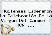 Huilenses Lideraron La Celebración De La <b>Virgen Del Carmen</b> | RCN <b>...</b>