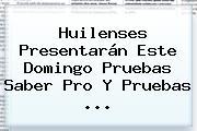 Huilenses Presentarán Este Domingo Pruebas <b>Saber Pro</b> Y Pruebas ...