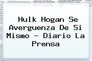 <b>Hulk Hogan</b> Se Averguenza De Si Mismo - Diario La Prensa
