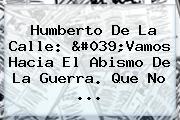 <b>Humberto De La Calle</b>: 'Vamos Hacia El Abismo De La Guerra. Que No ...