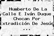 <b>Humberto De La Calle</b> E Iván Duque Chocan Por Extradición De Jesús ...