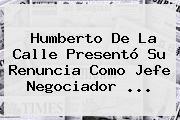 <b>Humberto De La Calle</b> Presentó Su Renuncia Como Jefe Negociador ...