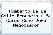 <b>Humberto De La Calle</b> Renunció A Su Cargo Como Jefe Negociador