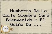 ?Humberto De La Calle Siempre Será Bienvenido?: El Guiño De ...