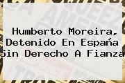 <b>Humberto Moreira</b>, Detenido En España Sin Derecho A Fianza