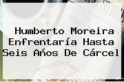<b>Humberto Moreira</b> Enfrentaría Hasta Seis Años De Cárcel