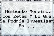 Humberto <b>Moreira</b>, Los Zetas Y Lo Que Se Podría Investigar En <b>...</b>