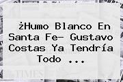 ¿Humo Blanco En Santa Fe? <b>Gustavo Costas</b> Ya Tendría Todo ...