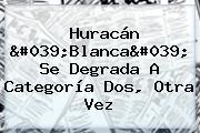 <b>Huracán</b> '<b>Blanca</b>' Se Degrada A Categoría Dos, Otra Vez