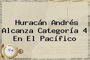 <b>Huracán Andrés</b> Alcanza Categoría 4 En El Pacífico