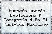<b>Huracán Andrés</b> Evoluciona A Categoría 4 En El Pacífico Mexicano