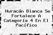 <b>Huracán Blanca</b> Se Fortalece A Categoría 4 En El Pacífico