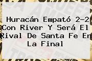 Huracán Empató 2-2 Con <b>River</b> Y Será El Rival De Santa Fe En La Final