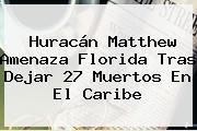 <b>Huracán Matthew</b> Amenaza <b>Florida</b> Tras Dejar 27 Muertos En El Caribe