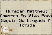 <b>Huracán Matthew</b>: Cámaras En Vivo Para Seguir Su Llegada A Florida