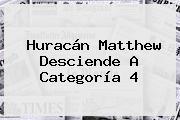 <b>Huracán Matthew</b> Desciende A Categoría 4
