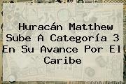 <b>Huracán Matthew</b> Sube A Categoría 3 En Su Avance Por El Caribe