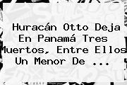 <b>Huracán Otto</b> Deja En Panamá Tres Muertos, Entre Ellos Un Menor De ...
