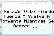 <b>Huracán Otto</b> Pierde Fuerza Y Vuelve A Tormenta Mientras Se Acerca ...