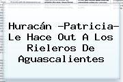<b>Huracán</b> ?<b>Patricia</b>? Le Hace Out A Los Rieleros De <b>Aguascalientes</b>