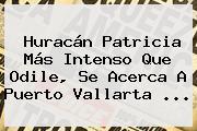 <b>Huracán Patricia</b> Más Intenso Que Odile, Se Acerca A <b>Puerto Vallarta</b> <b>...</b>