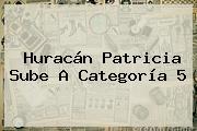 <b>Huracán Patricia</b> Sube A Categoría 5