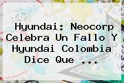 Hyundai: Neocorp Celebra Un Fallo Y Hyundai Colombia Dice Que ...