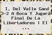 I. Del Valle Ganó 3-2 A <b>Boca</b> Y Jugará Final De La Libertadores   El ...