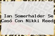 Ian Somerhalder Se Casó Con <b>Nikki Reed</b>
