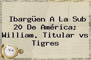 Ibargüen A La Sub 20 De <b>América</b>; William. Titular <b>vs Tigres</b>