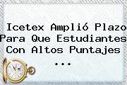 <b>Icetex</b> Amplió Plazo Para Que Estudiantes Con Altos Puntajes <b>...</b>
