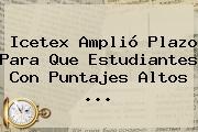 <b>Icetex</b> Amplió Plazo Para Que Estudiantes Con Puntajes Altos <b>...</b>
