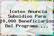 <b>Icetex</b> Anuncia Subsidios Para 10.000 Beneficiarios Del Programa <b>...</b>