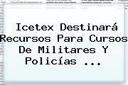 <b>Icetex</b> Destinará Recursos Para Cursos De Militares Y Policías <b>...</b>