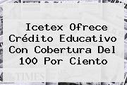 <b>Icetex</b> Ofrece Crédito Educativo Con Cobertura Del 100 Por Ciento