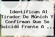 Identifican Al Tirador De <b>Múnich</b> Y Confirman Que Se Suicidó Frente A ...