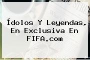 Ídolos Y Leyendas, En Exclusiva En <b>FIFA.com</b>