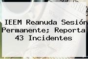 <b>IEEM</b> Reanuda Sesión Permanente; Reporta 43 Incidentes