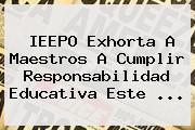 IEEPO Exhorta A Maestros A Cumplir Responsabilidad Educativa Este <b>...</b>