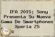 IFA 2015: Sony Presenta Su Nueva Gama De Smartphones <b>Xperia Z5</b>