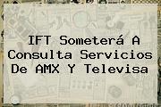 IFT Someterá A Consulta Servicios De AMX Y <b>Televisa</b>