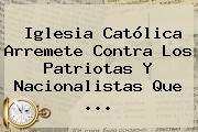 Iglesia Católica Arremete Contra Los Patriotas Y Nacionalistas Que ...