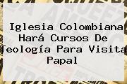 Iglesia Colombiana Hará Cursos De Teología Para Visita Papal