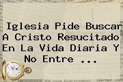 Iglesia Pide Buscar A <b>Cristo Resucitado</b> En La Vida Diaria Y No Entre ...
