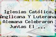 Iglesias Católica, Anglicana Y Luterana Alemana Celebraron Juntas El ...