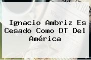 Ignacio Ambriz Es Cesado Como DT Del <b>América</b>