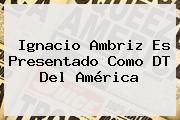 <b>Ignacio Ambriz</b> Es Presentado Como DT Del América